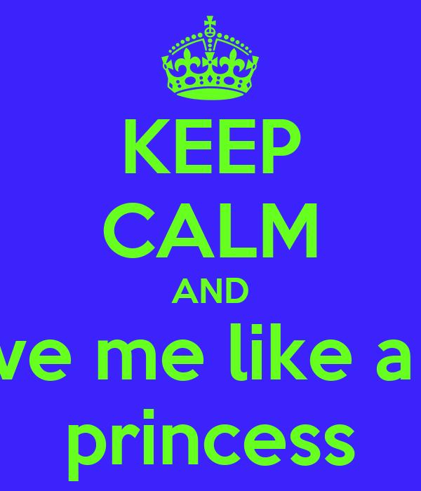 KEEP CALM AND love me like a .... princess