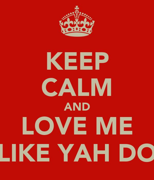 KEEP CALM AND LOVE ME LIKE YAH DO