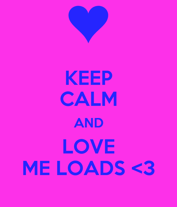 KEEP CALM AND LOVE ME LOADS <3