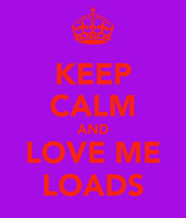 KEEP CALM AND LOVE ME LOADS