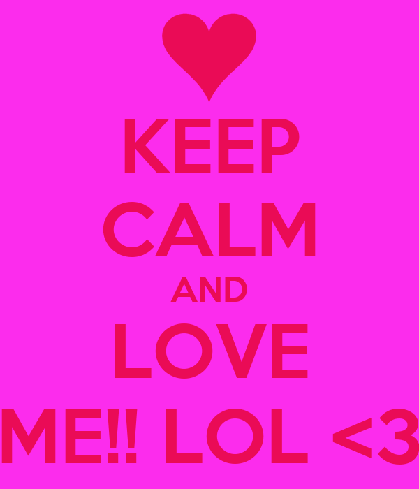 KEEP CALM AND LOVE ME!! LOL <3