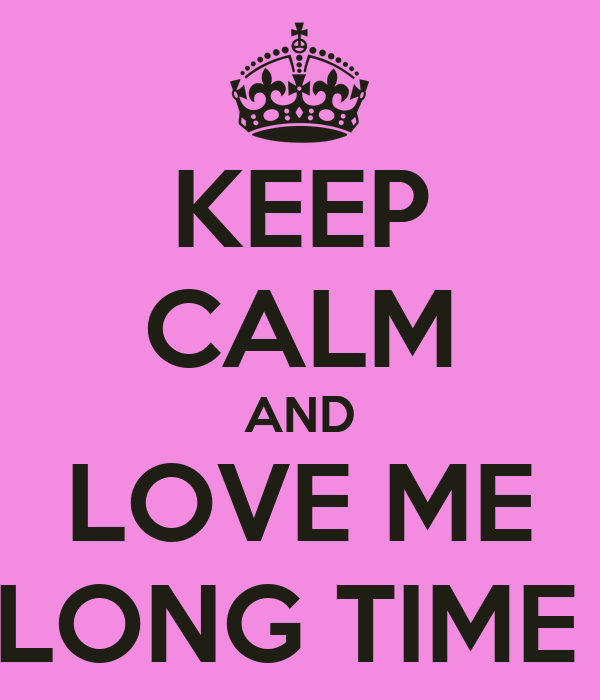 KEEP CALM AND LOVE ME LONG TIME