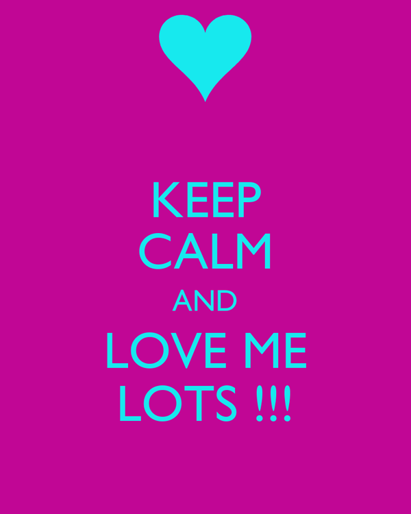 KEEP CALM AND LOVE ME LOTS !!!