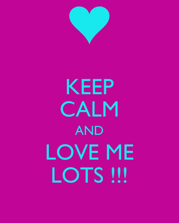 KEEP CALM AND LOVE ME LOTS !!!