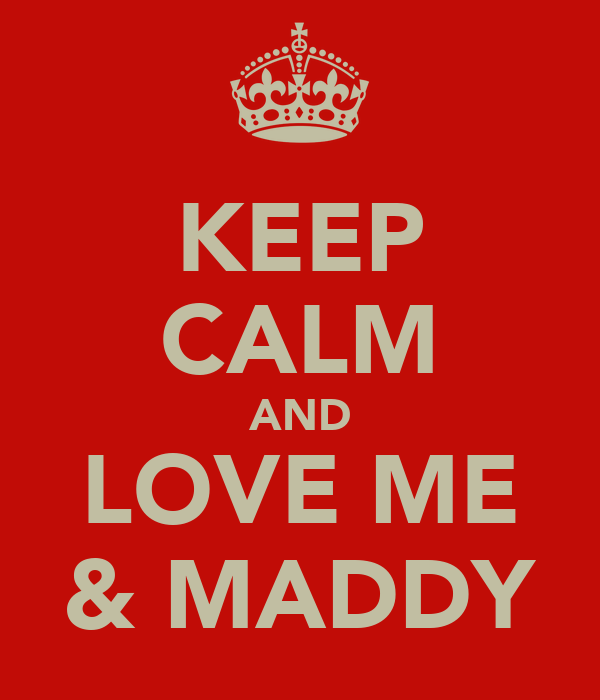 KEEP CALM AND LOVE ME & MADDY