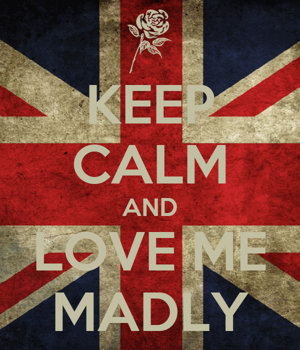 KEEP CALM AND LOVE ME MADLY