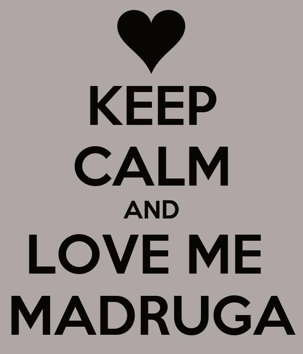 KEEP CALM AND LOVE ME  MADRUGA