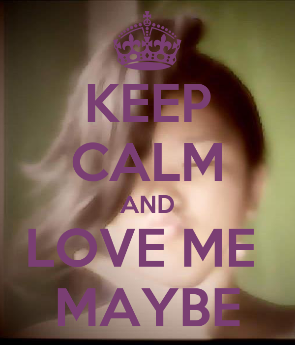 KEEP CALM AND LOVE ME  MAYBE