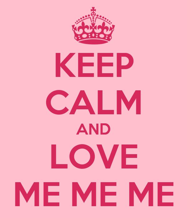 KEEP CALM AND LOVE ME ME ME