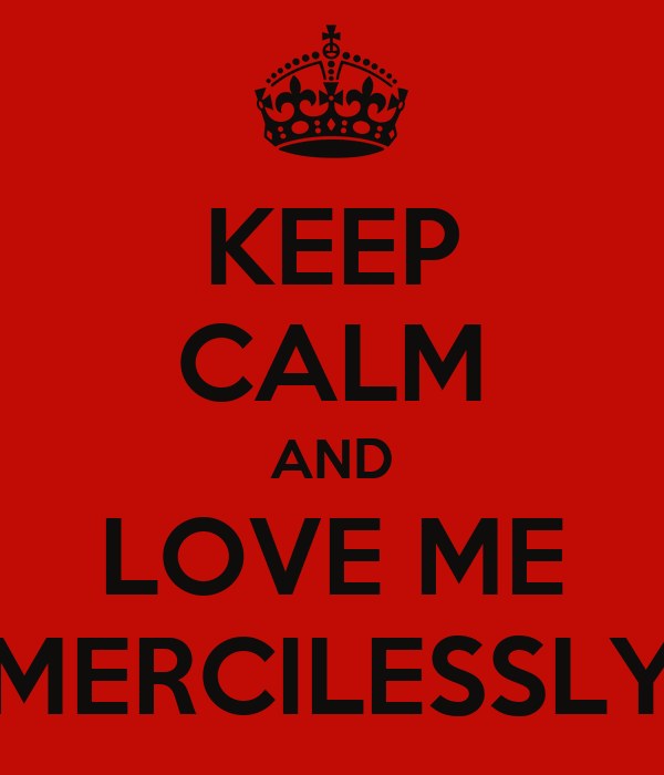 KEEP CALM AND LOVE ME MERCILESSLY