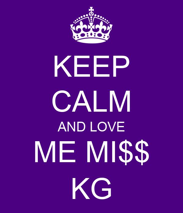 KEEP CALM AND LOVE ME MI$$ KG