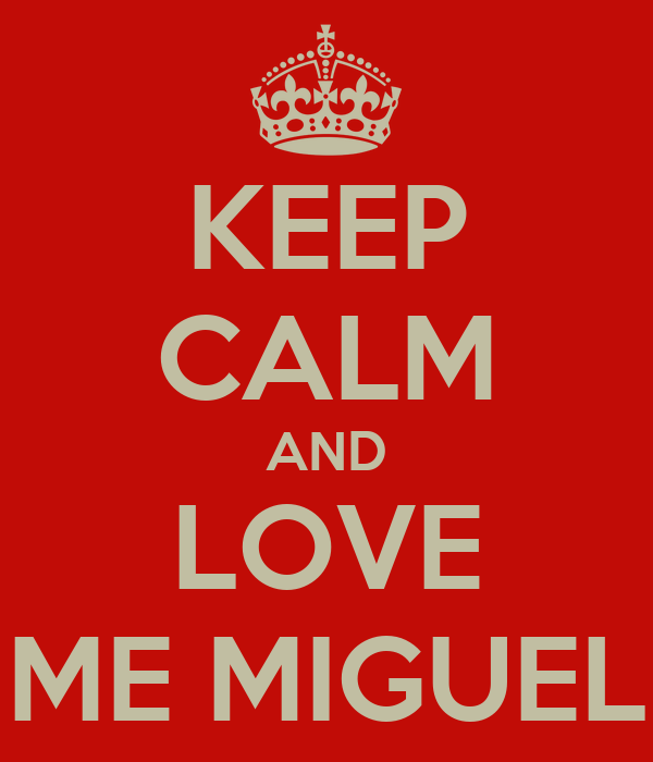 KEEP CALM AND LOVE ME MIGUEL