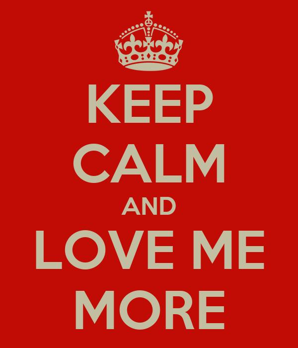 KEEP CALM AND LOVE ME MORE