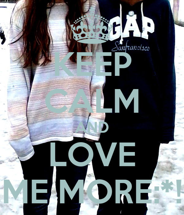 KEEP CALM AND LOVE ME MORE:*!