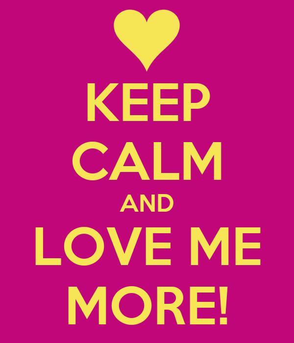 KEEP CALM AND LOVE ME MORE!