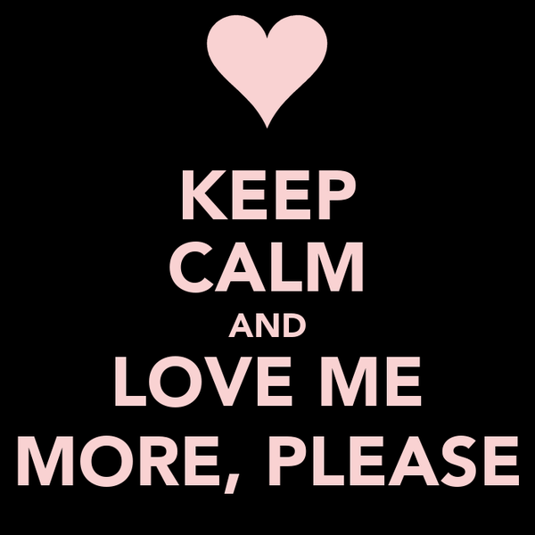 KEEP CALM AND LOVE ME MORE, PLEASE