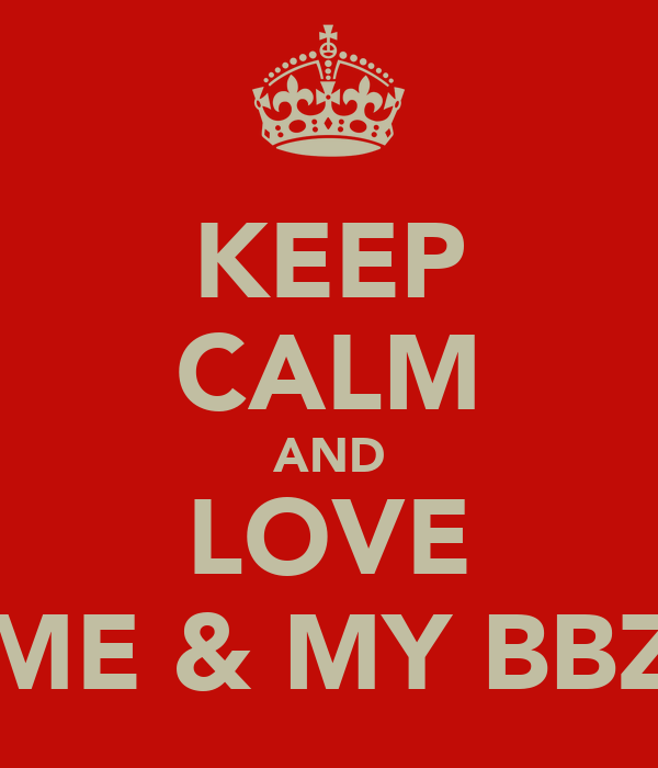 KEEP CALM AND LOVE ME & MY BBZ