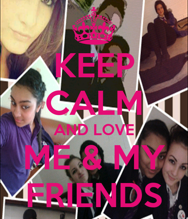 KEEP CALM AND LOVE ME & MY FRIENDS
