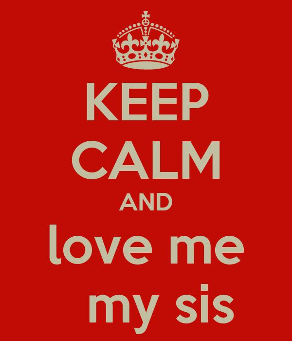 KEEP CALM AND love me   my sis