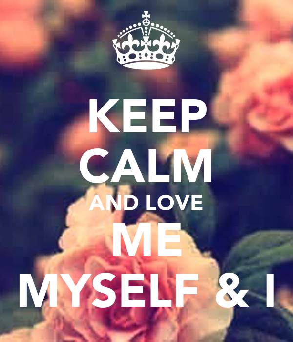 KEEP CALM AND LOVE ME MYSELF & I