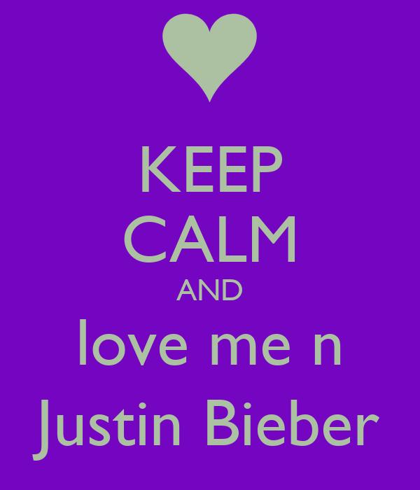 KEEP CALM AND love me n Justin Bieber