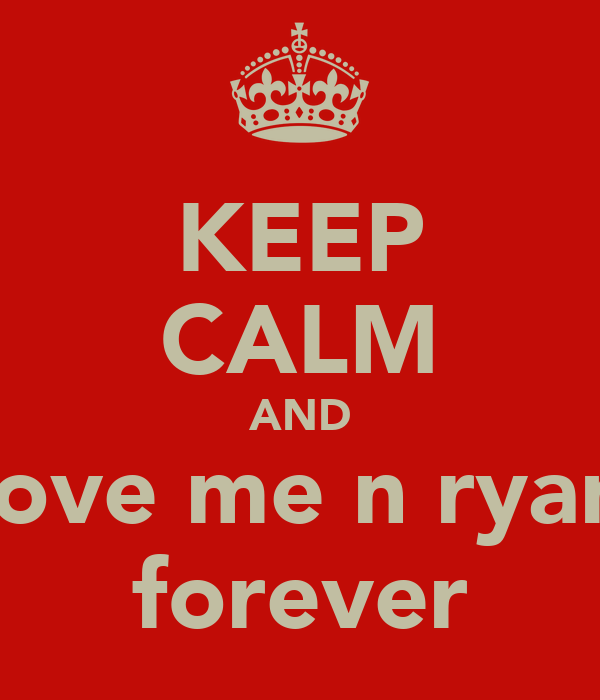 KEEP CALM AND love me n ryan forever