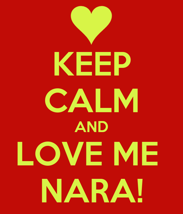 KEEP CALM AND LOVE ME  NARA!