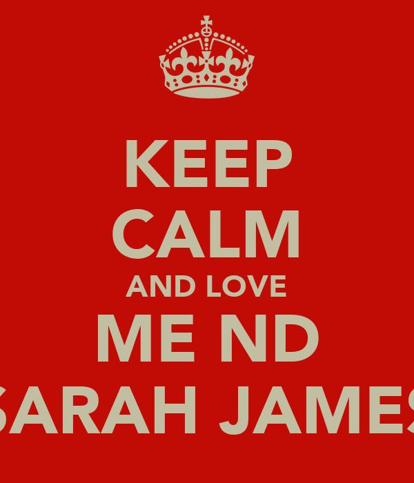 KEEP CALM AND LOVE ME ND SARAH JAMES