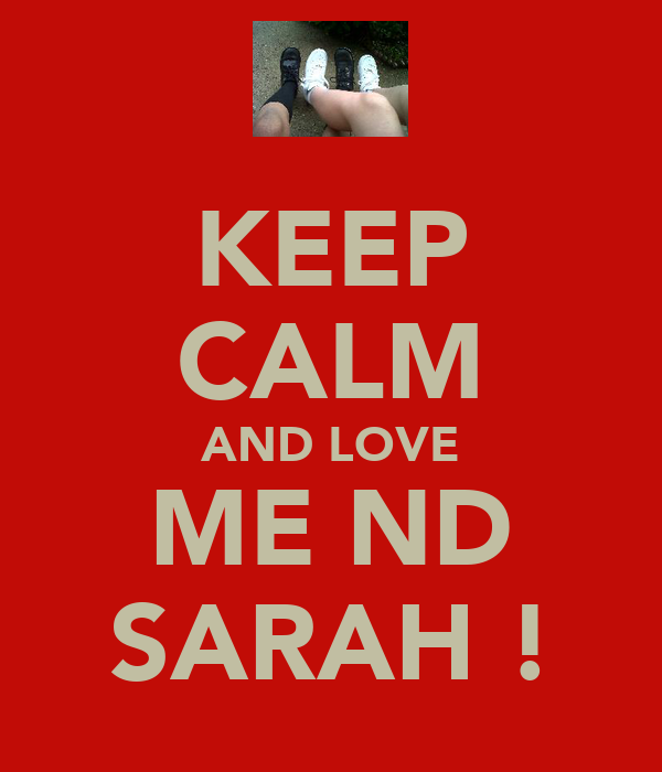 KEEP CALM AND LOVE ME ND SARAH !