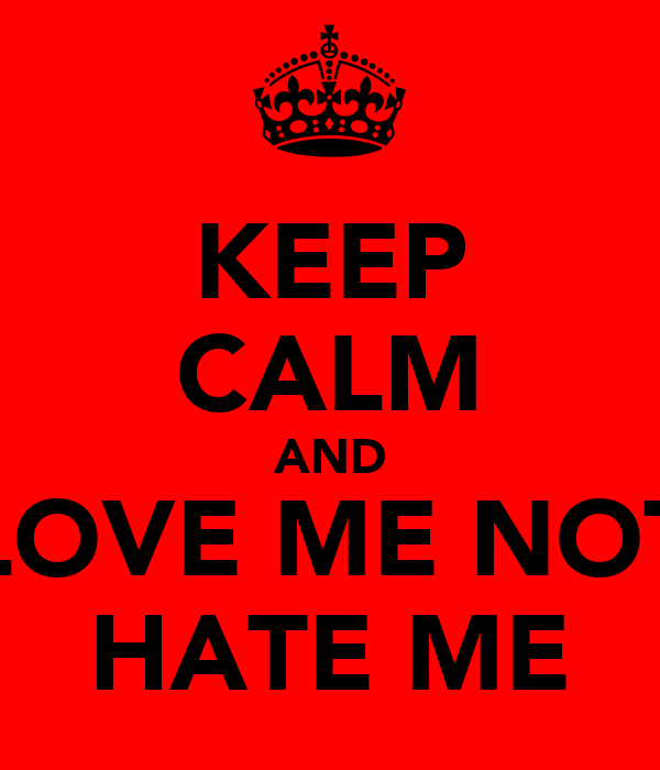 KEEP CALM AND LOVE ME NOT HATE ME