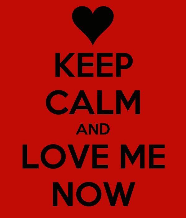 KEEP CALM AND LOVE ME NOW