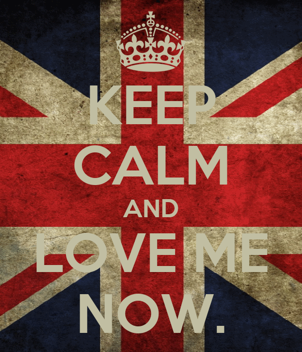 KEEP CALM AND LOVE ME NOW.