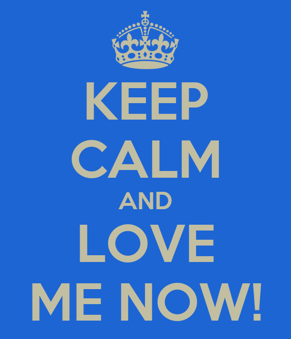 KEEP CALM AND LOVE ME NOW!