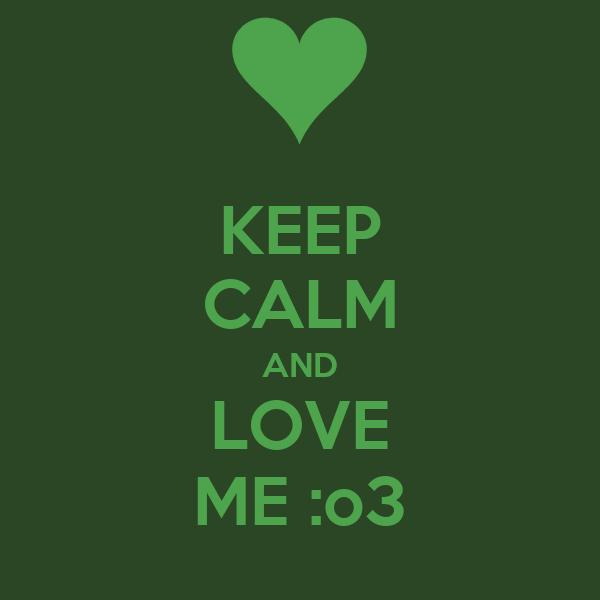 KEEP CALM AND LOVE ME :o3