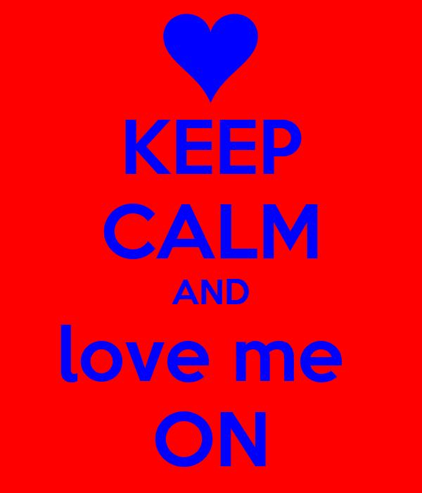 KEEP CALM AND love me  ON