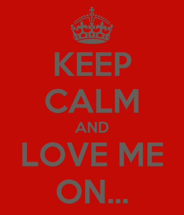 KEEP CALM AND LOVE ME ON...