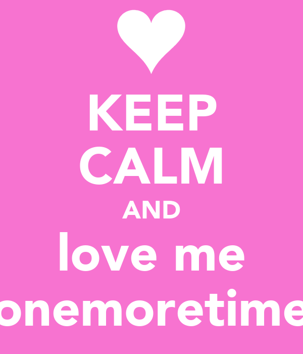 KEEP CALM AND love me onemoretime