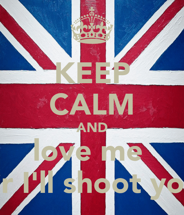 KEEP CALM AND love me  or I'll shoot you
