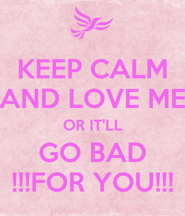 KEEP CALM AND LOVE ME OR IT'LL GO BAD !!!FOR YOU!!!