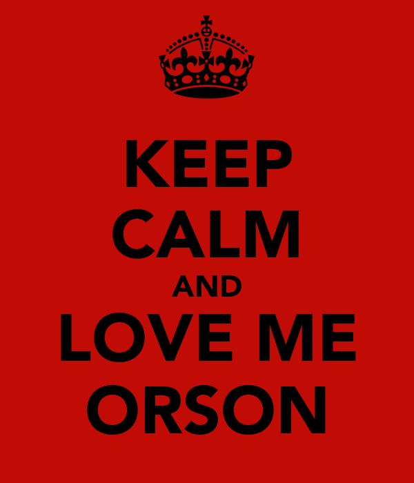 KEEP CALM AND LOVE ME ORSON