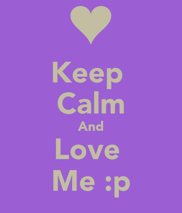 Keep  Calm And Love  Me :p