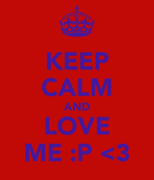 KEEP CALM AND LOVE ME :P <3