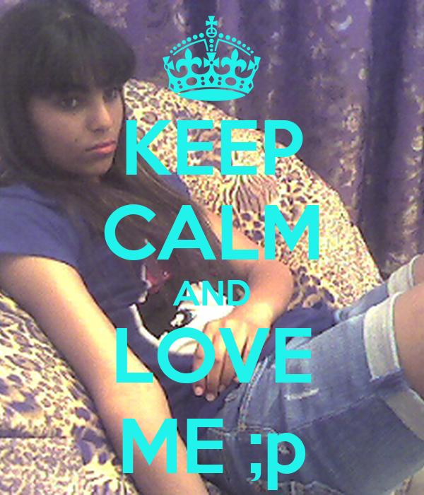 KEEP CALM AND LOVE ME ;p