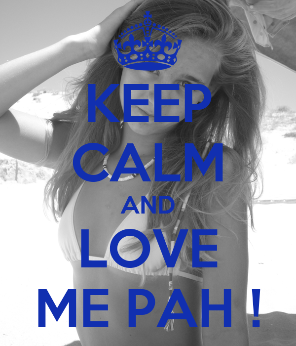 KEEP CALM AND LOVE ME PAH !