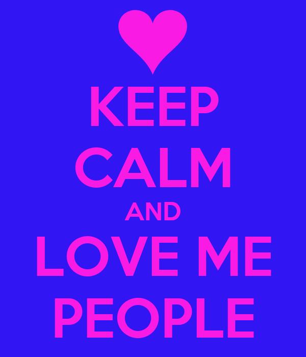 KEEP CALM AND LOVE ME PEOPLE