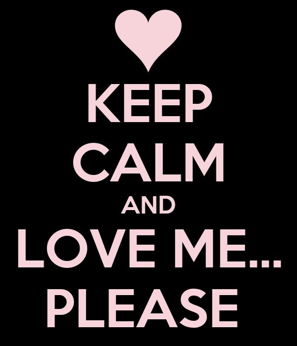 KEEP CALM AND LOVE ME... PLEASE