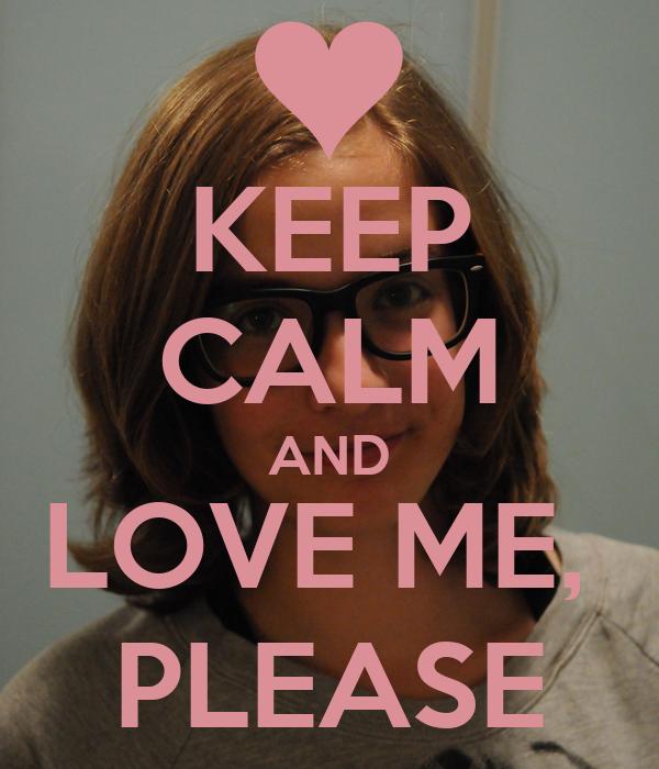 KEEP CALM AND LOVE ME,  PLEASE