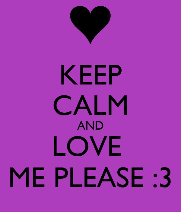 KEEP CALM AND LOVE  ME PLEASE :3