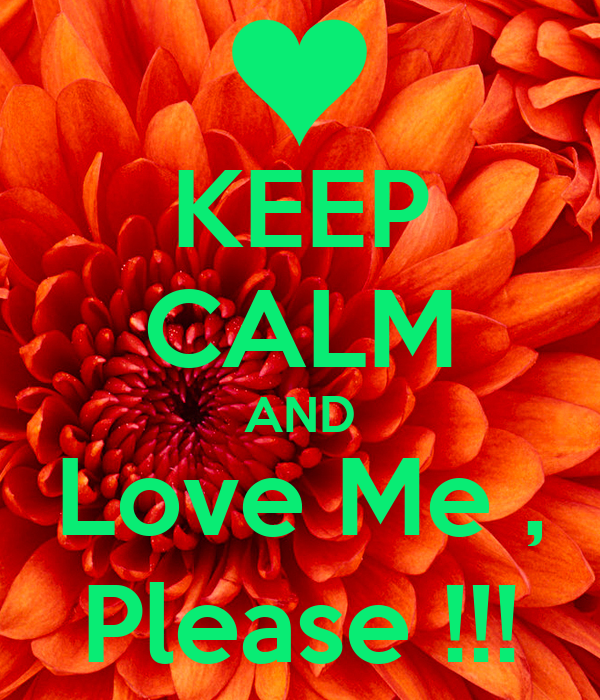 KEEP CALM AND Love Me , Please !!!