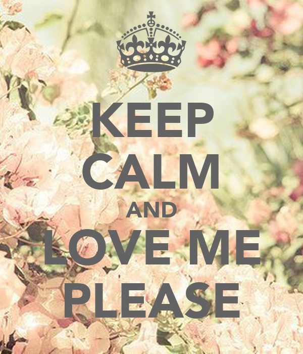 KEEP CALM AND LOVE ME PLEASE